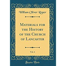 Materials for the History of the Church of Lancaster, Vol. 4 (Classic Reprint)