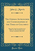 The German Astronomer and Cosmographer of the Times of Columbus: Being the Tenth Annual Discourse Before the Maryland Historical Society, on January 25th, 1855 (Classic Reprint)