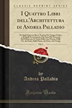 I Quattro Libri dell'Architettura di Andrea Palladio, Vol. 1: Ne Quali Dopo un Breve Trattato De' Cinque Ordini, e di Quelli Avvertimenti, Che Sono ... Vie, dei Ponti, Delle Piazze, dei Xisti,