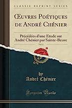 OEuvres Poétiques de André Chénier, Vol. 1: Précédées d'une Étude sur André Chénier par Sainte-Beuve (Classic Reprint)
