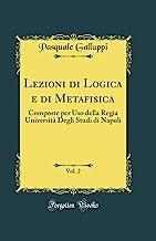 Lezioni di Logica e di Metafisica, Vol. 2: Composte per Uso della Regia Università Degli Studi di Napoli (Classic Reprint)