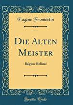 Die Alten Meister: Belgien-Holland (Classic Reprint)