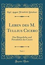 Leben des M. Tullius Cicero, Vol. 1: Das Bürgerliche und Privatleben des Cicero (Classic Reprint)
