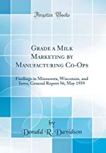 Grade a Milk Marketing by Manufacturing Co-Ops: Findings in Minnesota, Wisconsin, and Iowa; General Report 56; May 1959 (Classic Reprint)