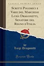 Scritti Polemici e Varii del Marchese Luigi Dragonetti, Senatore del Regno d'Italia (Classic Reprint)