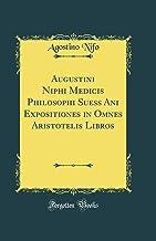 Augustini Niphi Medicis Philosophi Suess Ani Expositiones in Omnes Aristotelis Libros (Classic Reprint)