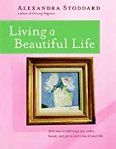 Living a Beautiful Life: 500 Ways to Add Elegance Order Beauty and Joy to Every Day of Your Life