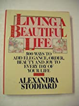 Living a Beautiful Life: Five Hundred Ways to Add Elegance, Order, Beauty and Joy to Every Day of Your Life