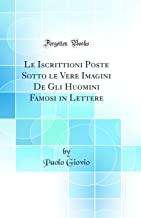 Le Iscrittioni Poste Sotto le Vere Imagini De Gli Huomini Famosi in Lettere (Classic Reprint)