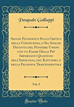 Saggio Filosofico Sulla Critica della Conoscenza, o Sia Analisi Distinta del Pensiere Umano con un Esame Delle Più Importanti Quistioni ... Trascendentale, Vol. 5 (Classic Reprint)