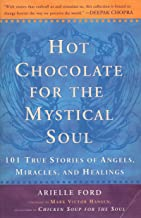 Hot Chocolate For the Mystical Soul: 101 True Stories of Angels,Miracles And Healings