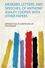 Memoirs, Letters, and Speeches, of Anthony Ashley Cooper: With Other Papers: 1