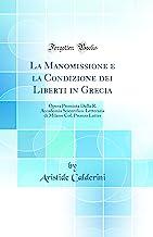 La Manomissione e la Condizione dei Liberti in Grecia: Opera Premiata Dalla R. Accademia Scientifico-Letteraria di Milano Col. Premio Lattes (Classic Reprint)