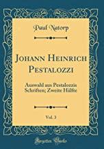 Johann Heinrich Pestalozzi, Vol. 3: Auswahl aus Pestalozzis Schriften; Zweite Hälfte (Classic Reprint)
