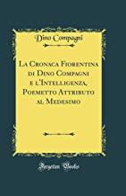 La Cronaca Fiorentina di Dino Compagni e l'Intelligenza, Poemetto Attributo al Medesimo (Classic Reprint)