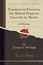 Elementi di Filosofia del Barone Pasquale Galluppi da Tropea, Vol. 3: Dell'Ideologia (Classic Reprint)