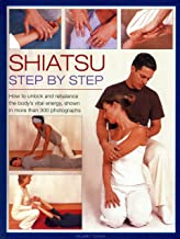 Shiatsu Step by Step: How to Unlock and Rebalance the Body's Vital Energy, Shown in More Than 300 Photographs
