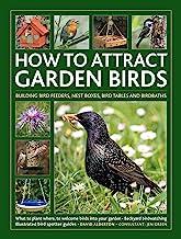 How to Attract Garden Birds: What to plant; Bird feeders, bird tables, birdbaths; Building nest boxes: Backyard birdwatching, with illustrated directories of common garden birds