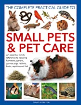 The Complete Practical Guide to Small Pets and Pet Care: An essential family reference to keeping hamsters, gerbils, guinea pigs, rabbits, birds, reptiles and fish
