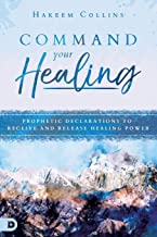 Command Your Healing: Prophetic Declarations to Receive and Release Healing Power