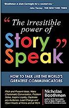 The Irresistible Power of StorySpeak: How to Talk Like the Worlds Greatest Communicators
