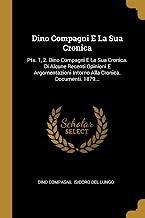 Dino Compagni E La Sua Cronica: Pts. 1, 2. Dino Compagni E La Sua Cronica. Di Alcune Recenti Opinioni E Argomentazioni Intorno Alla Cronica. Documenti. 1879...