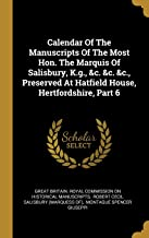 Calendar Of The Manuscripts Of The Most Hon. The Marquis Of Salisbury, K.g., &c. &c. &c., Preserved At Hatfield House, Hertfordshire, Part 6