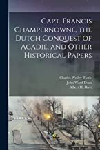 Capt. Francis Champernowne, the Dutch Conquest of Acadie, and Other Historical Papers [microform]
