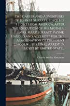 The Career and Adventures of John H. Surratt, Since His Flight From America, After the Execution of His Mother, Mrs. Mary Surratt, Payne, Harold and ... His Final Arrest in Egypt by United State...