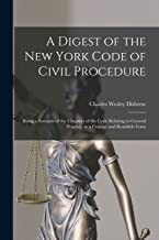 A Digest of the New York Code of Civil Procedure: Being a Synopsis of the Chapters of the Code Relating to General Practice, in a Concise and Readable Form