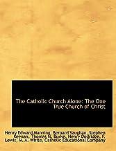Manning, H: Catholic Church Alone: The One True Church of Ch: The One True Church of Christ