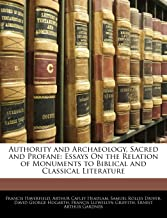 Authority and Archaeology, Sacred and Profane: Essays on the Relation of Monuments to Biblical and Classical Literature