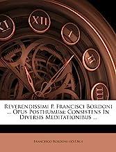 Reverendissimi P. Francisci Bordoni ... Opus Posthumum: Consistens in Diversis Meditationibus ...