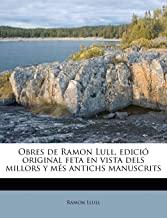 Obres de Ramon Lull, Edici Original Feta En Vista Dels Millors Y Ms Antichs Manuscrits