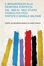 Brigantaggio Alla Frontiera Pontificia Dal 1860 Al 1863: Studio Storico-Politico-Statistico-Morale-Militare