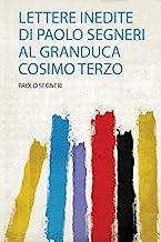 Lettere Inedite Di Paolo Segneri Al Granduca Cosimo Terzo: 1