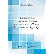 Prolusione al Corso di Diritto Criminale dell'Anno Accademico 1873-1874 (Classic Reprint)