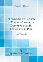Programma del Corso di Diritto Criminale Dettato nella R. Università di Pisa: Parte Generale (Classic Reprint)