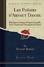 Les Poésies d'Arnaut Daniel (Classic Reprint): Réédition Critique d'Après Canello, Avec Traduction Française Et Notes