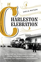 Charleston Celebration: A History of Pleasurable Pastimes from Colonial Charles Town Through the Charleston Renaissance