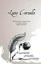 Lucio Cornelio: osservando, pensando, sorridendo.: Raccolta di versi in lingua italiana e dialetto romanesco