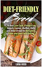 Diet-Friendly Bread: 30 Best Low-Carb, Gluten-Free Bagels, Loaves, Muffins, Rolls and Other Bread for Ketogenic, Paleo and Low-Carb Baking