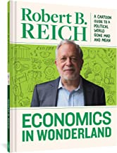 Economics in Wonderland: A Cartoon Guide to a Political World Gone Mad and Mean: Robert Reich's Cartoon Guide to a Political World Gone Mad and Mean