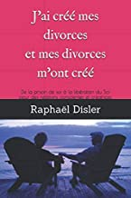 J'ai créé mes divorces et mes divorces m'ont créé: De la prison de soi à la libération du Soi pour des relations conscientes et créatrices