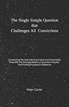 The Single Simple Question that Challenges All Convictions: Connecting the Conundrums of God and Immortality, Free Will, the Strange Reality of Quantum Physics, and Finding Purpose in Existence