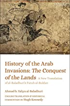 History of the Arab Invasions: The Conquest and Administration of Empire: a New Translation of Al-baladhuri's Futuh Al-buldan