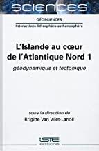L'Islande au coeur de l'Atlantique Nord: Tome 1, Géodynamique et tectonique