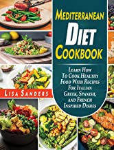Mediterranean Diet Cookbook: Learn How to Cook Healthy Food With Recipes For Italian Greek, Spanish, and French Inspired Dishes