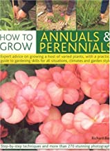 How to Grow Annuals & Perennials: How to Grow Flowers Through the Year, with a Practical Guide to Gardening Skills for Every Type of Situation, Climate and Style of Garden