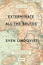 'Exterminate All The Brutes': One Man's Odyssey Into The Heart Of Darkness And The Origins Of European Genocide